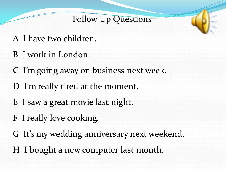 Follow Up Questions A I have two children. B I work in London. C I'm going away on business next week.