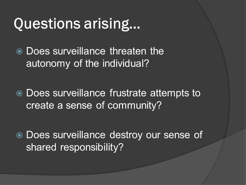 Questions arising… Does surveillance threaten the autonomy of the individual Does surveillance frustrate attempts to create a sense of community