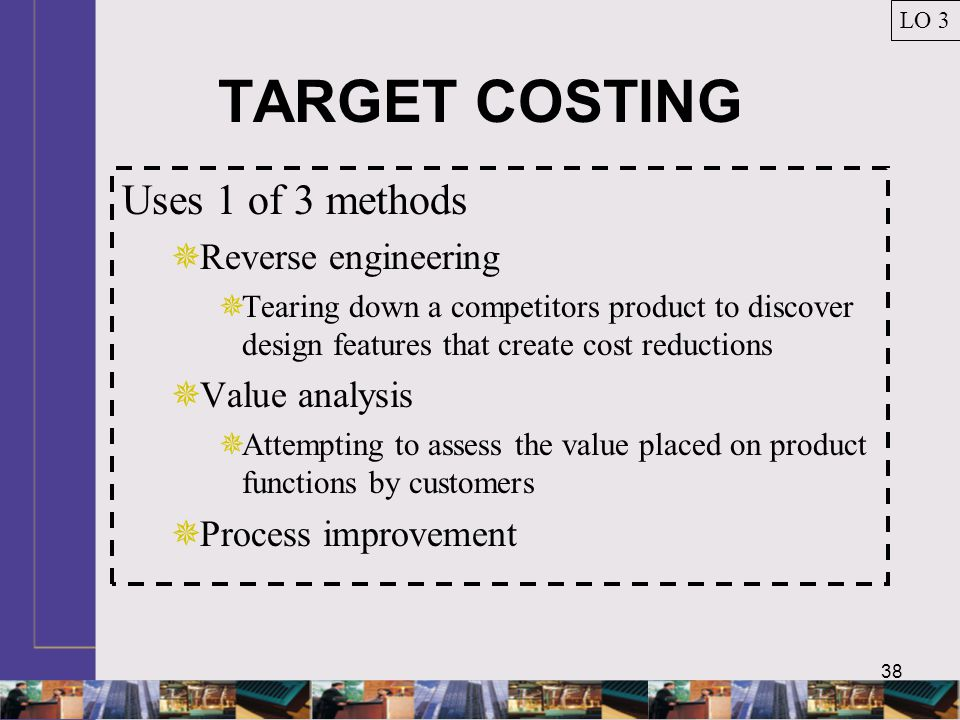 TARGET COSTING Uses 1 of 3 methods Reverse engineering Value analysis