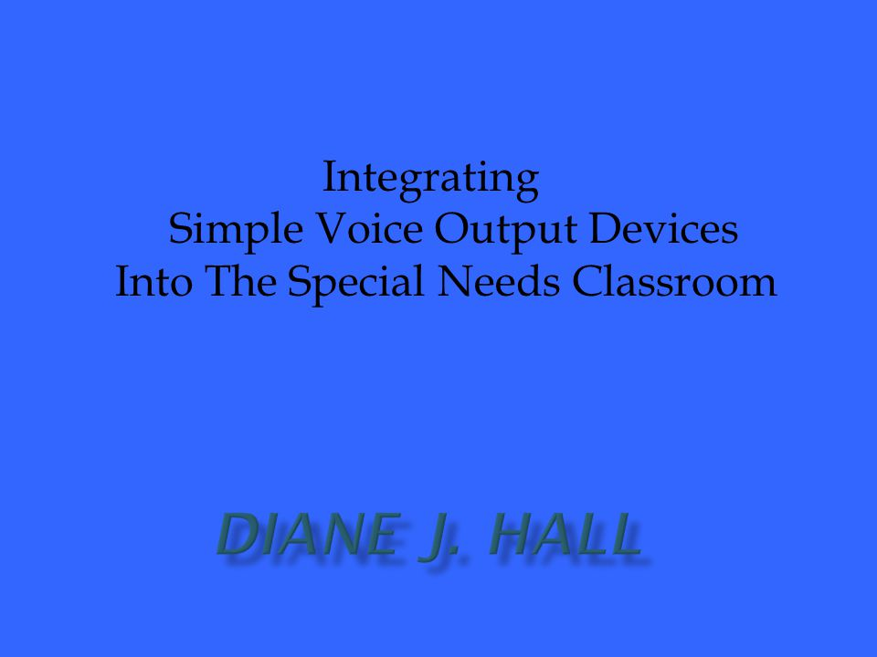 Integrating Simple Voice Output Devices Into The Special Needs Classroom Diane J. Hall