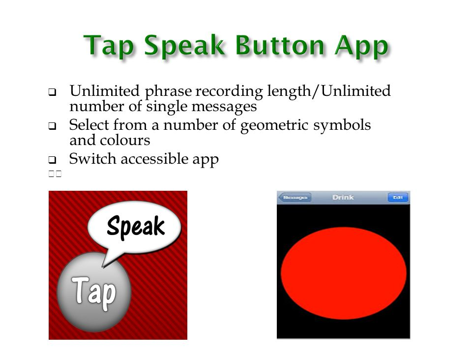 Tap Speak Button App Unlimited phrase recording length/Unlimited number of single messages. Select from a number of geometric symbols and colours.