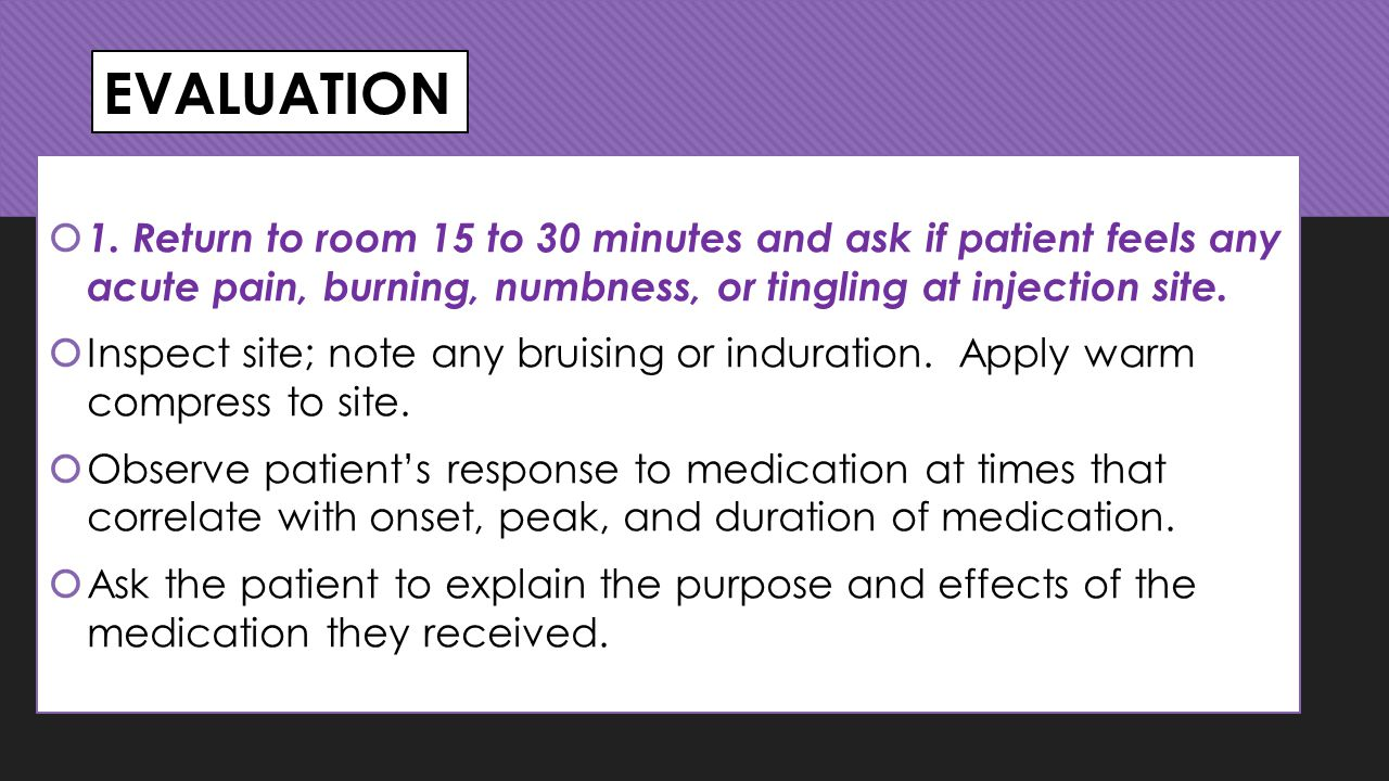 EVALUATION 1. Return to room 15 to 30 minutes and ask if patient feels any acute pain, burning, numbness, or tingling at injection site.