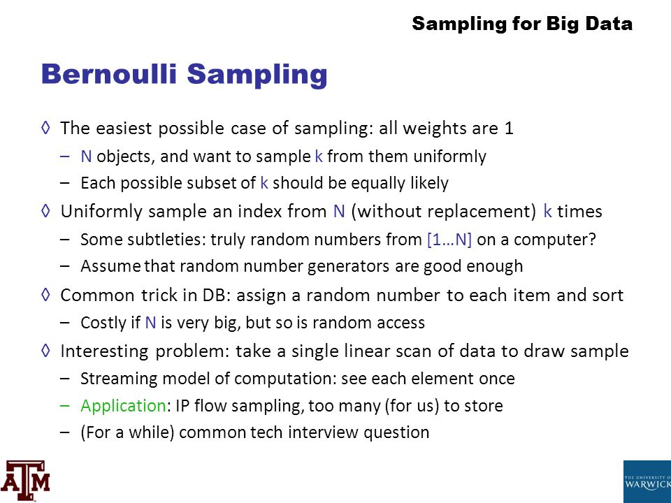 Bernoulli Sampling The easiest possible case of sampling: all weights are 1. N objects, and want to sample k from them uniformly.