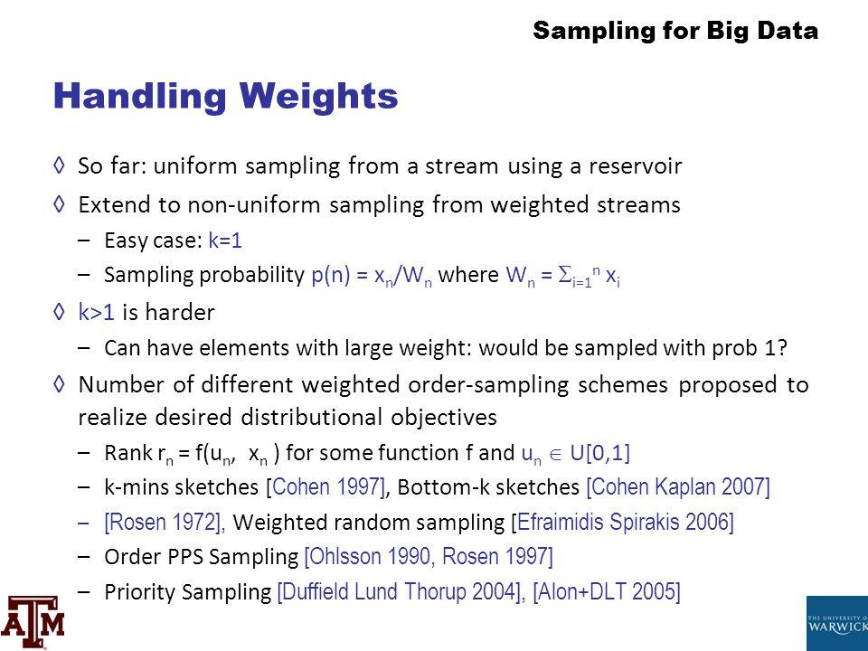 Handling Weights So far: uniform sampling from a stream using a reservoir. Extend to non-uniform sampling from weighted streams.