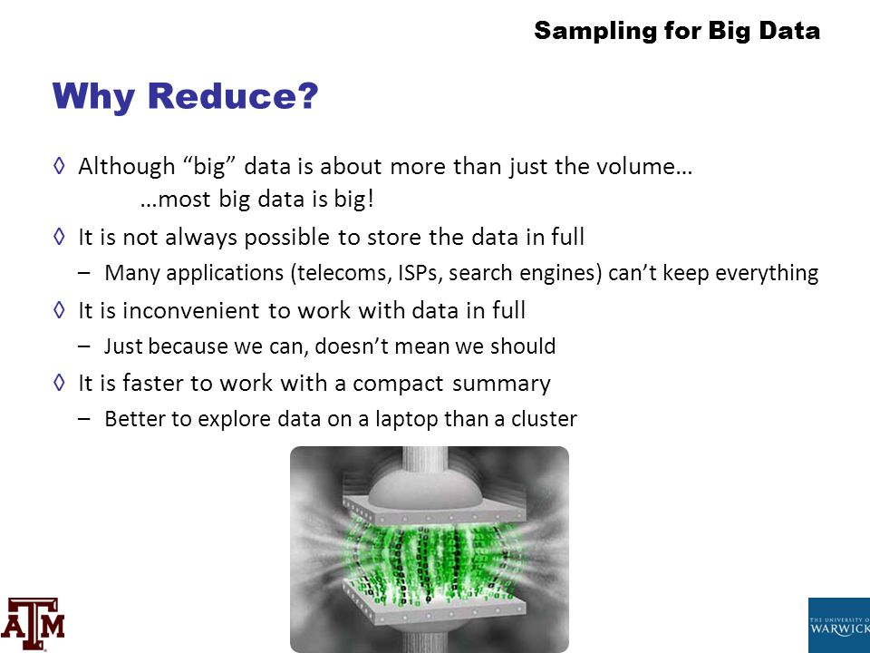 Why Reduce Although big data is about more than just the volume… …most big data is big! It is not always possible to store the data in full.