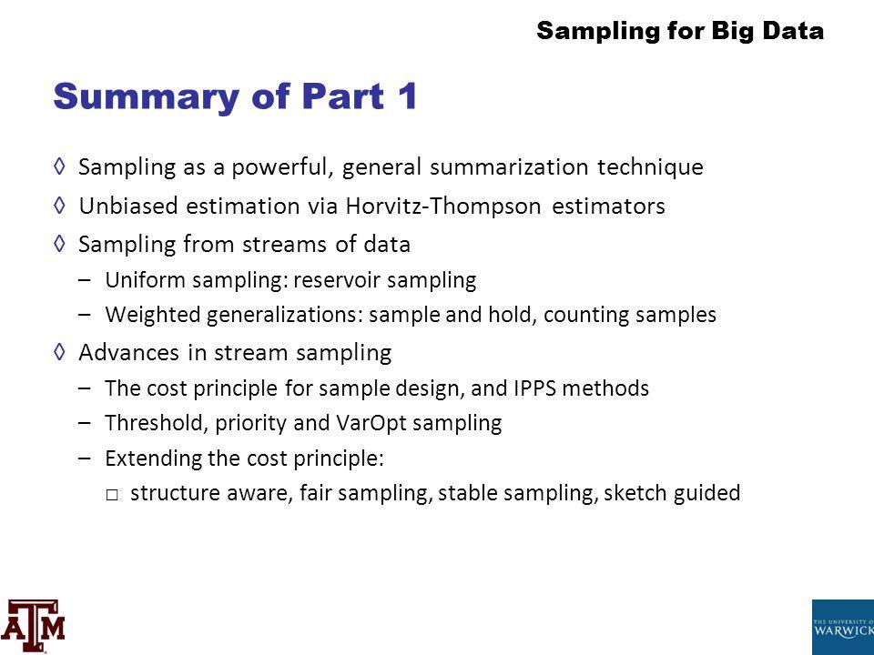Summary of Part 1 Sampling as a powerful, general summarization technique. Unbiased estimation via Horvitz-Thompson estimators.