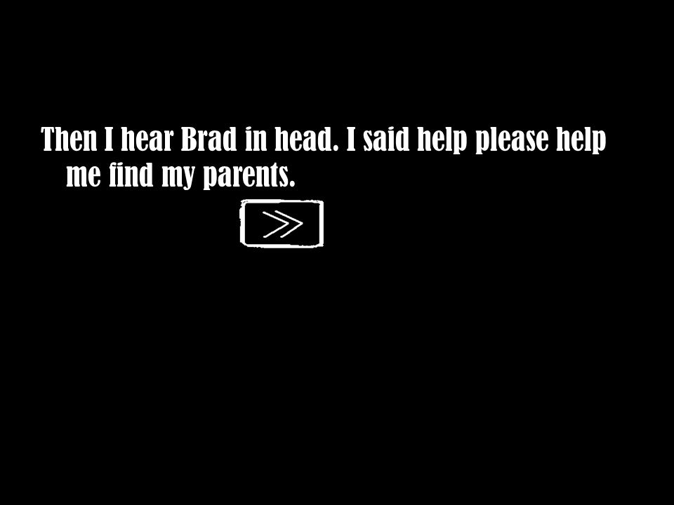 Then I hear Brad in head. I said help please help me find my parents.