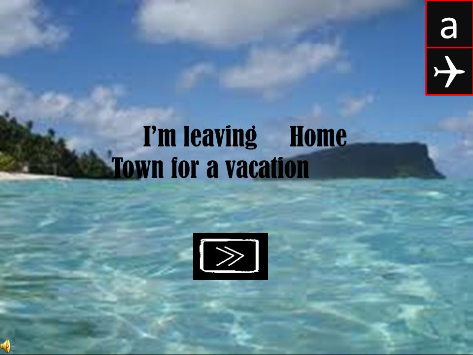 a Q I'm leaving Home Town for a vacation
