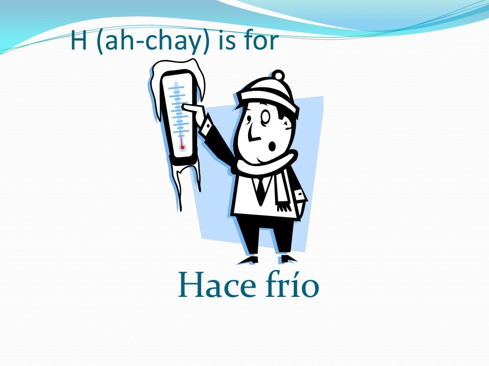H (ah-chay) is for Hace frío