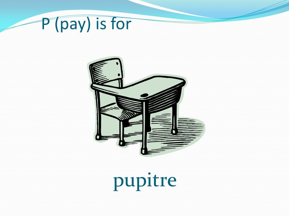 P (pay) is for pupitre
