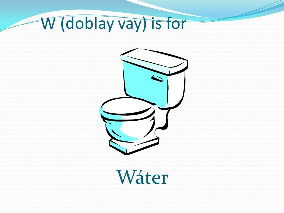 W (doblay vay) is for Wáter