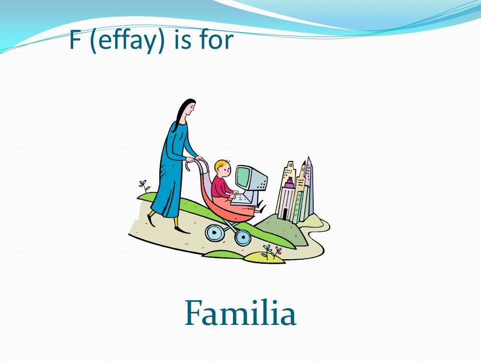 F (effay) is for Familia