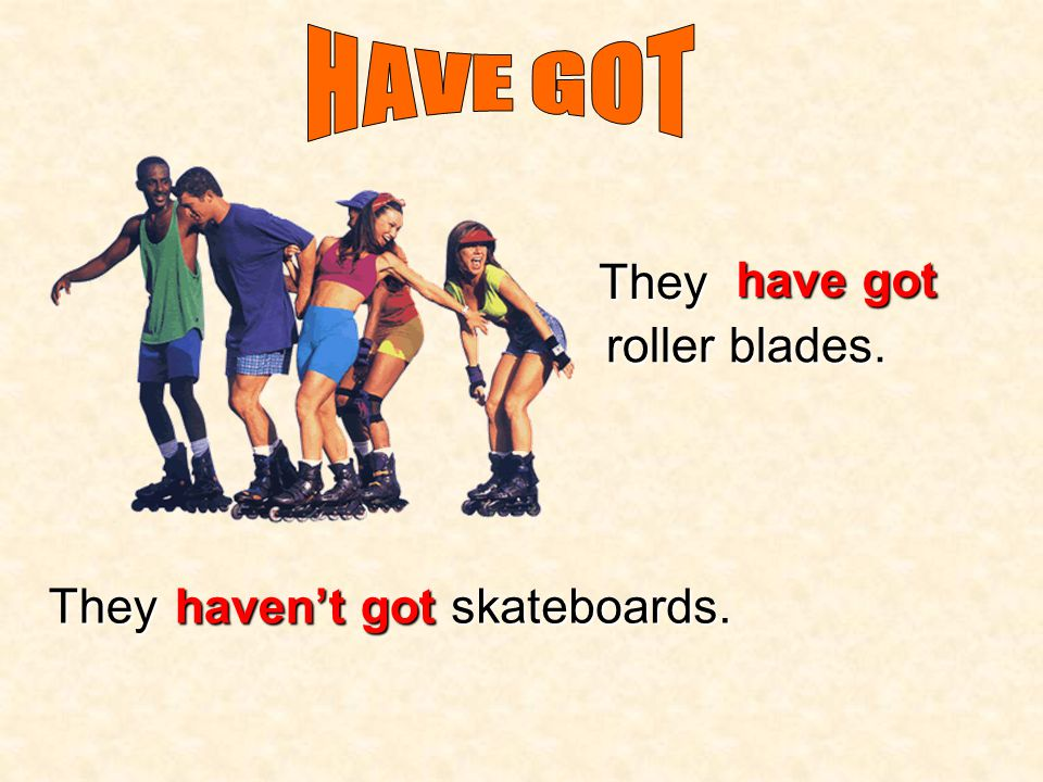 HAVE GOT They have got roller blades. They haven't got skateboards.