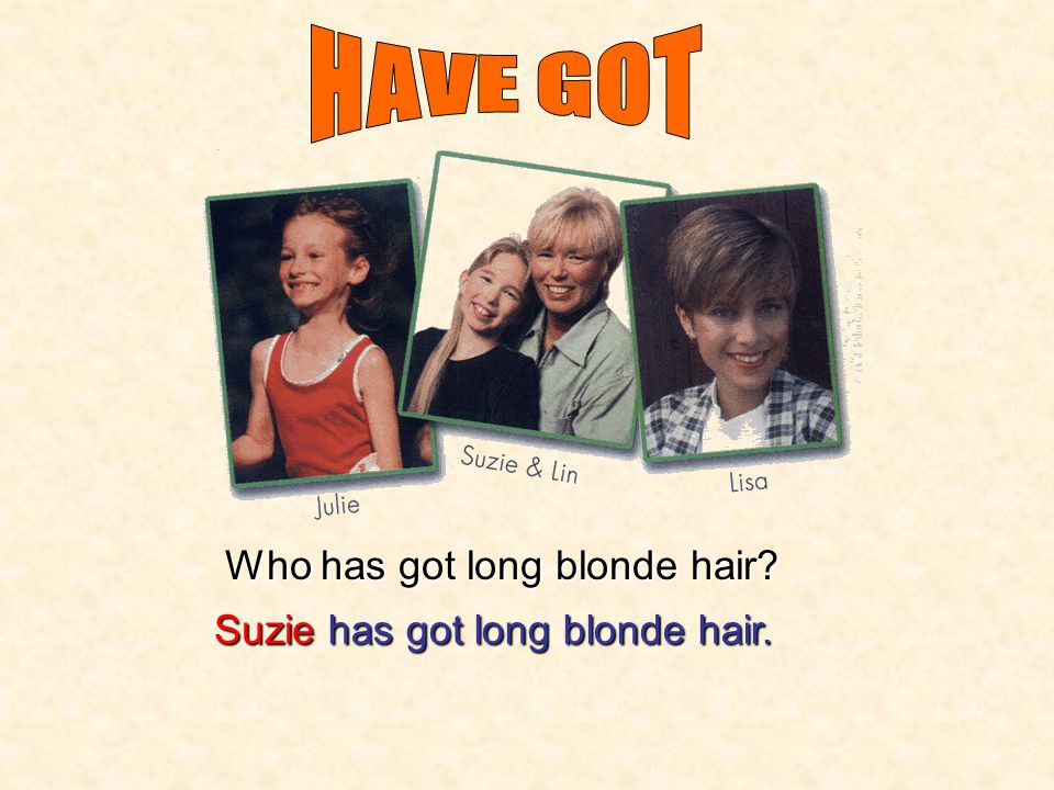 HAVE GOT Who has got long blonde hair Suzie has got long blonde hair.