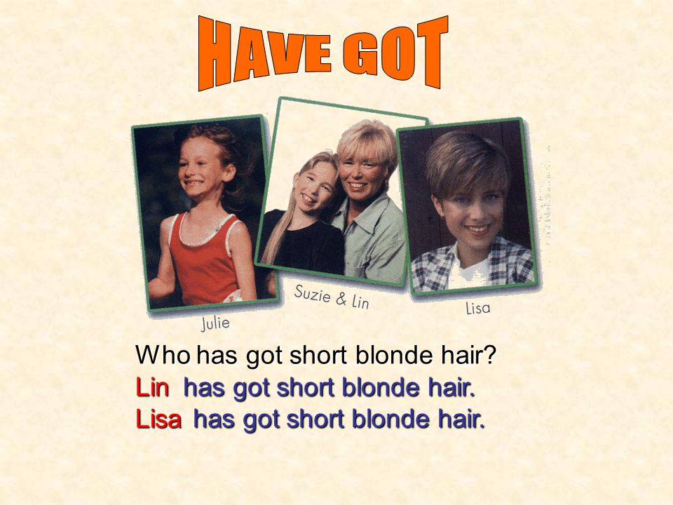 HAVE GOT Who has got short blonde hair Lin has got short blonde hair.