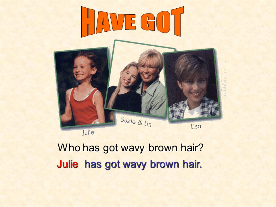 HAVE GOT Who has got wavy brown hair Julie has got wavy brown hair.