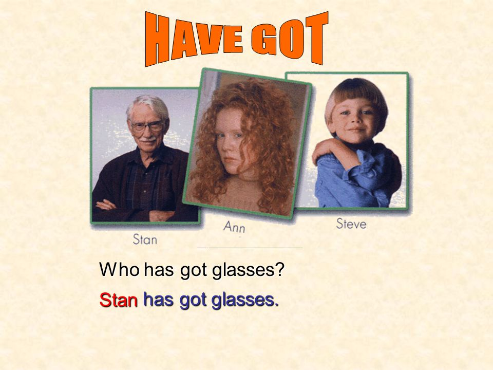 HAVE GOT Who has got glasses Stan has got glasses.