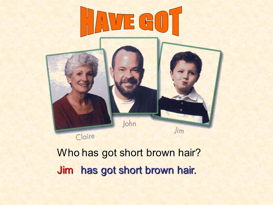 HAVE GOT Who has got short brown hair Jim has got short brown hair.