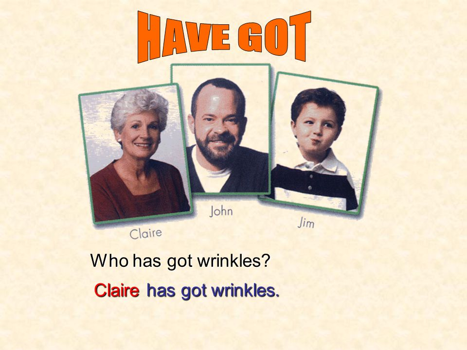 HAVE GOT Who has got wrinkles Claire has got wrinkles.