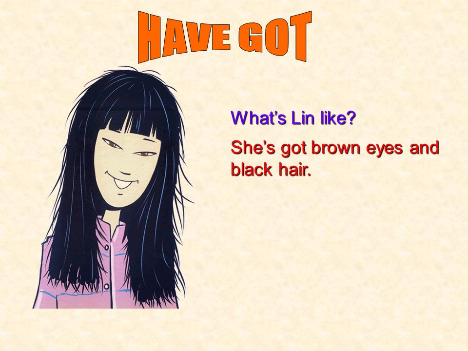 HAVE GOT What's Lin like She's got brown eyes and black hair.