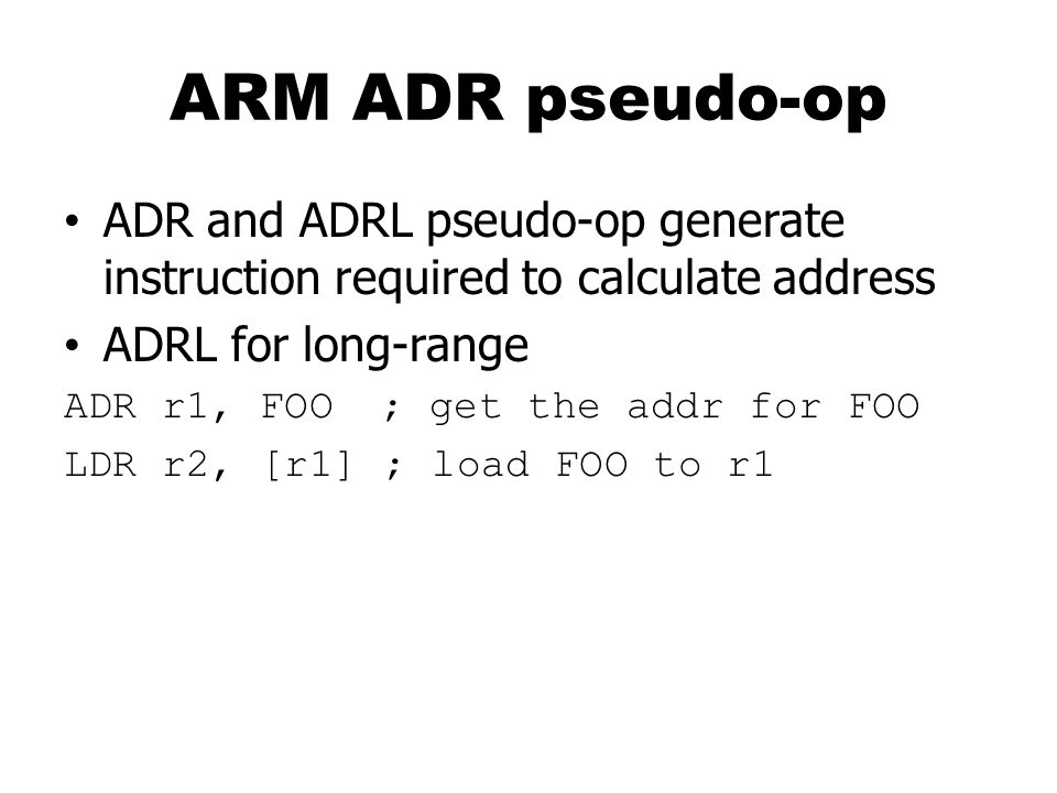 ARM ADR pseudo-op ADR and ADRL pseudo-op generate instruction required to calculate address. ADRL for long-range.