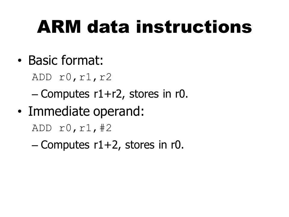 ARM data instructions Basic format: Immediate operand: ADD r0,r1,r2