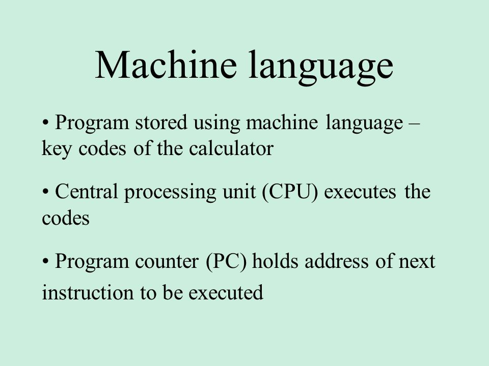 Machine language • Program stored using machine language – key codes of the calculator. • Central processing unit (CPU) executes the codes