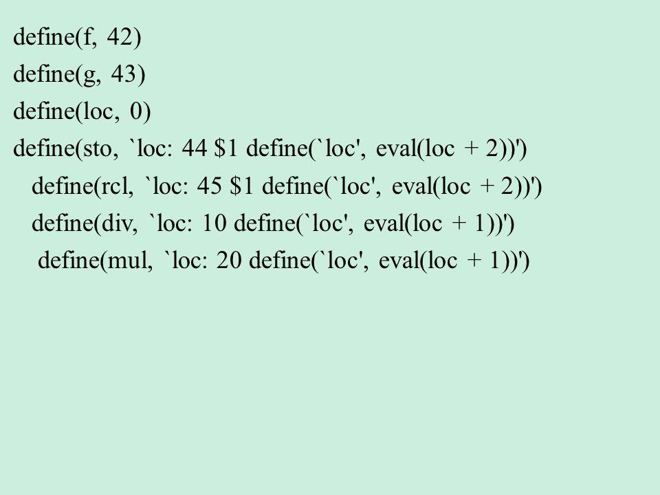 define(f, 42) define(g, 43) define(loc, 0) define(sto, `loc: 44 $1 define(`loc , eval(loc + 2)) )