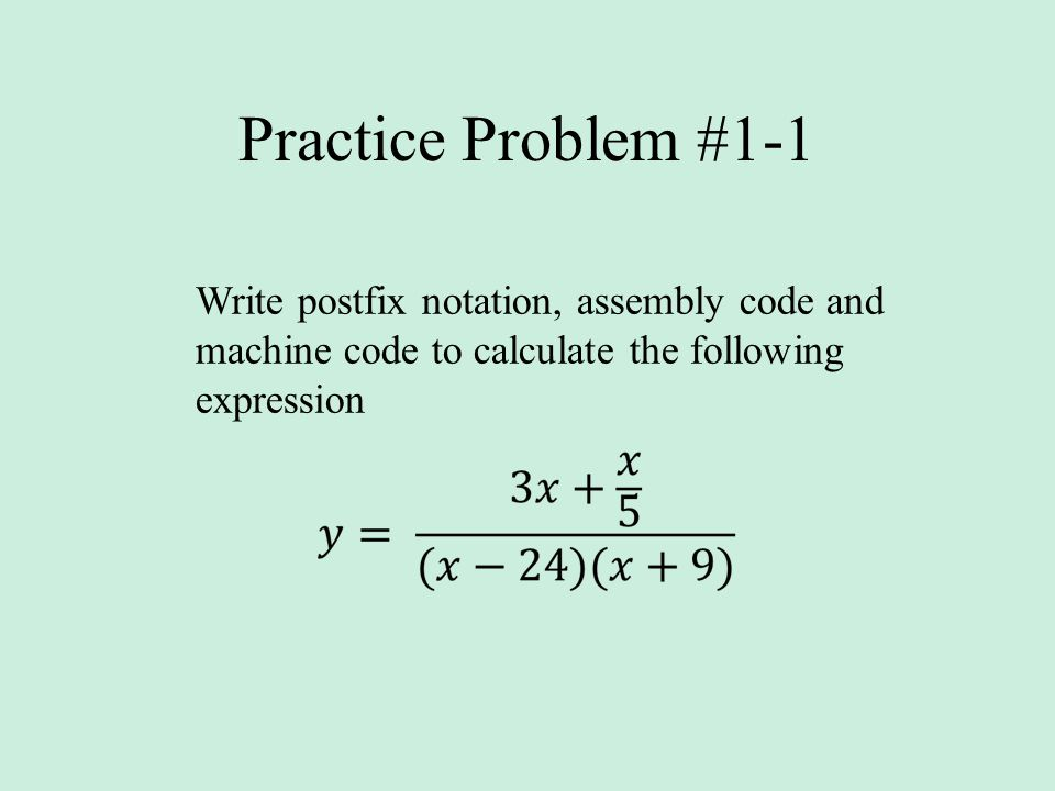 Practice Problem #1-1 Write postfix notation, assembly code and machine code to calculate the following expression.