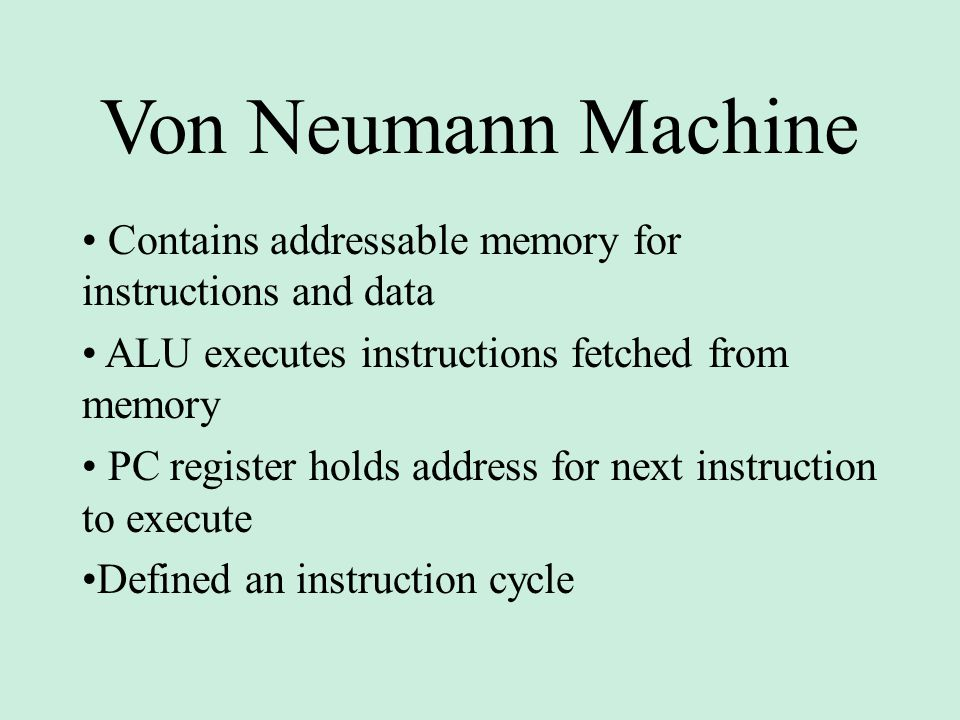 Von Neumann Machine • Contains addressable memory for instructions and data • ALU executes instructions fetched from memory