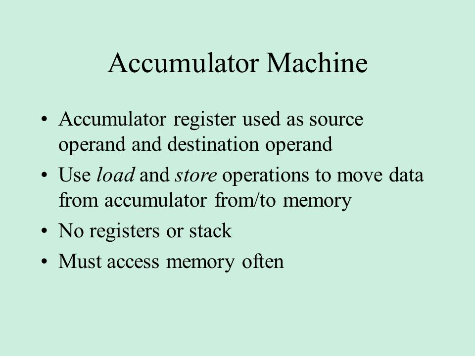 Accumulator Machine Accumulator register used as source operand and destination operand.