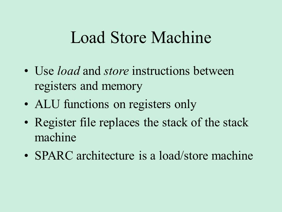 Load Store Machine Use load and store instructions between registers and memory ALU functions on registers only