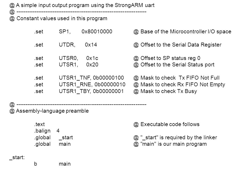 @ A simple input output program using the StrongARM uart @ ----------------------------------------------------------------------- @ Constant values used in this program .set SP1, 0x80010000 @ Base of the Microcontroller I/O space .set UTDR, 0x14 @ Offset to the Serial Data Register .set UTSR0, 0x1c @ Offset to SP status reg 0 .set UTSR1, 0x20 @ Offset to the Serial Status port .set UTSR1_TNF, 0b00000100 @ Mask to check Tx FIFO Not Full .set UTSR1_RNE, 0b00000010 @ Mask to check Rx FIFO Not Empty .set UTSR1_TBY, 0b00000001 @ Mask to check Tx Busy @ ----------------------------------------------------------------------- @ Assembly-language preamble .text @ Executable code follows .balign 4 .global _start @ _start is required by the linker .global main @ main is our main program _start: b main
