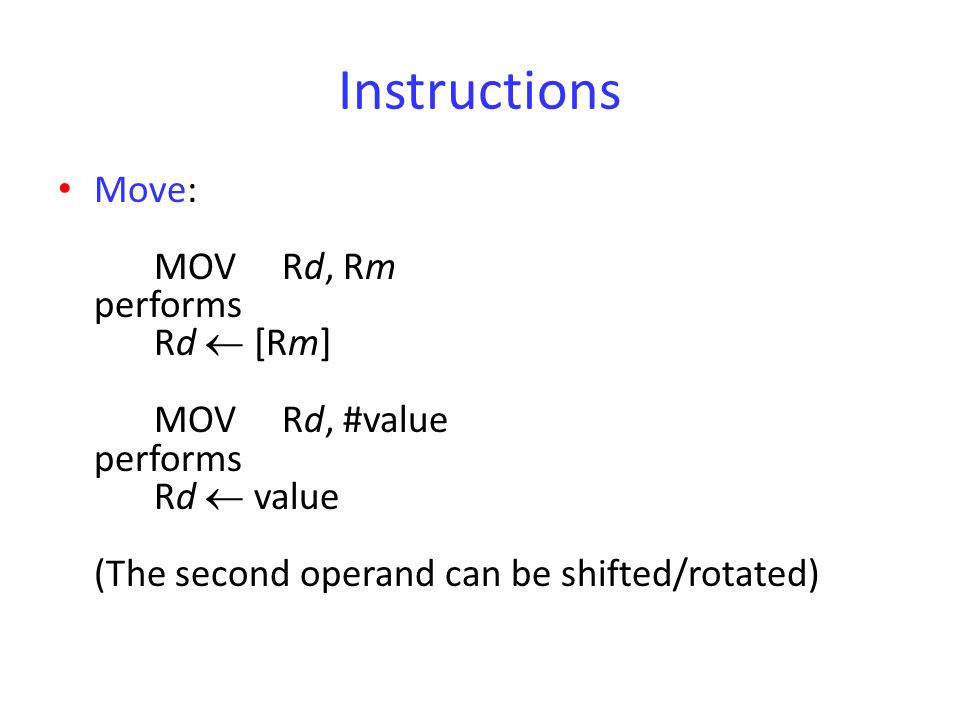 Instructions Move: MOV Rd, Rm performs Rd  [Rm] MOV Rd, #value performs Rd  value (The second operand can be shifted/rotated)