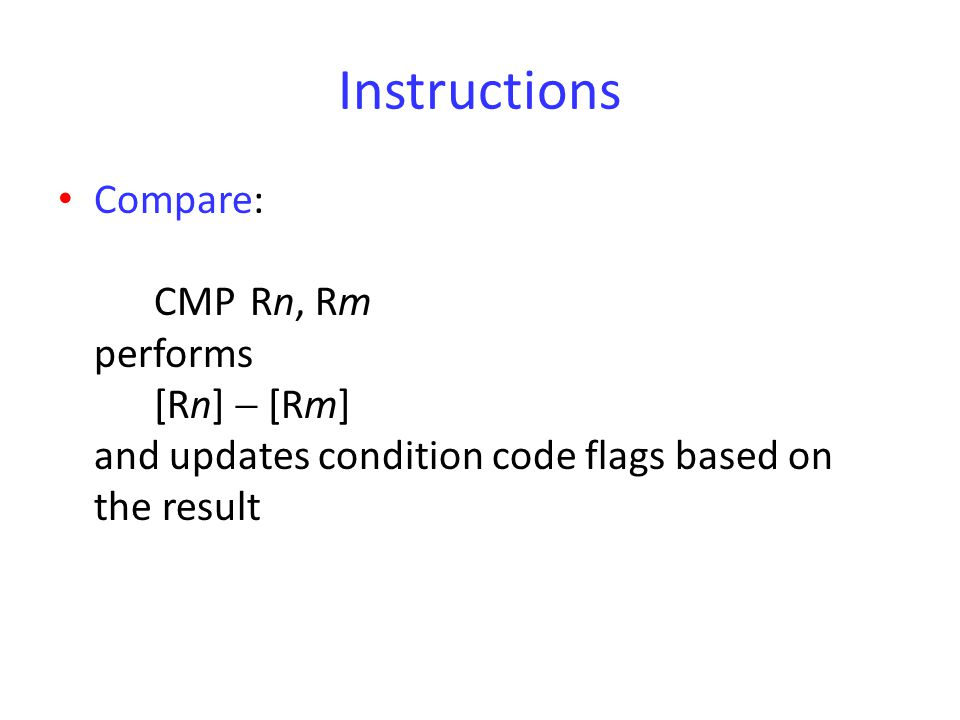 Instructions Compare: CMP Rn, Rm performs [Rn]  [Rm] and updates condition code flags based on the result.