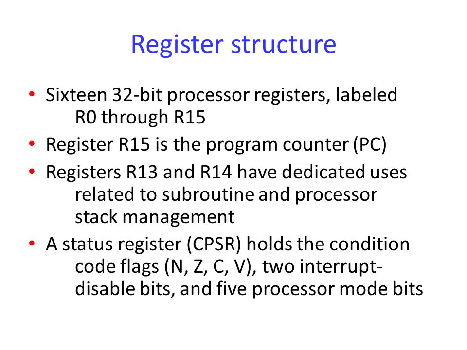 Register structure Sixteen 32-bit processor registers, labeled R0 through R15. Register R15 is the program counter (PC)