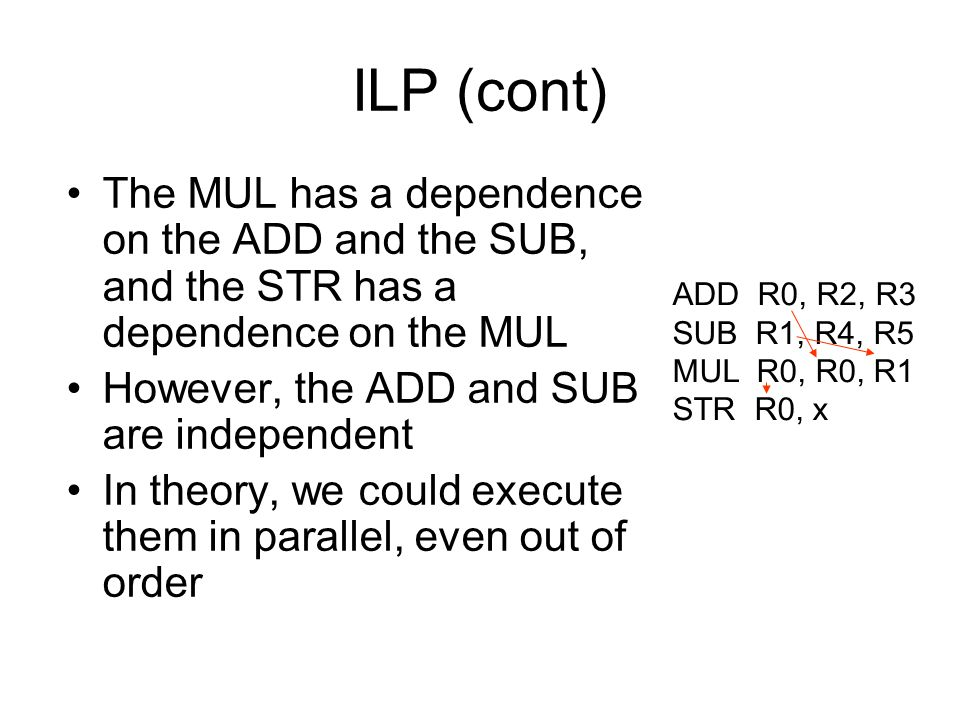 ILP (cont) The MUL has a dependence on the ADD and the SUB, and the STR has a dependence on the MUL.