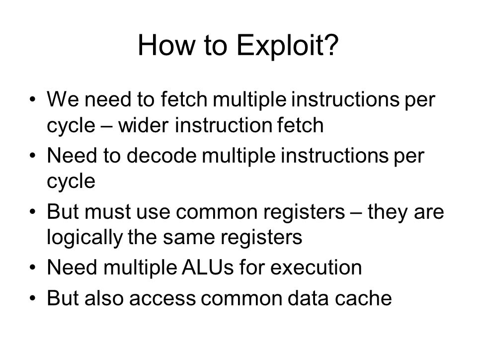 How to Exploit We need to fetch multiple instructions per cycle – wider instruction fetch. Need to decode multiple instructions per cycle.