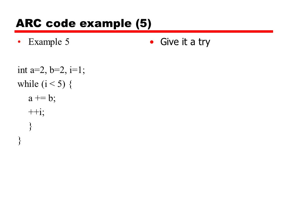 ARC code example (5) Example 5 int a=2, b=2, i=1; while (i < 5) {