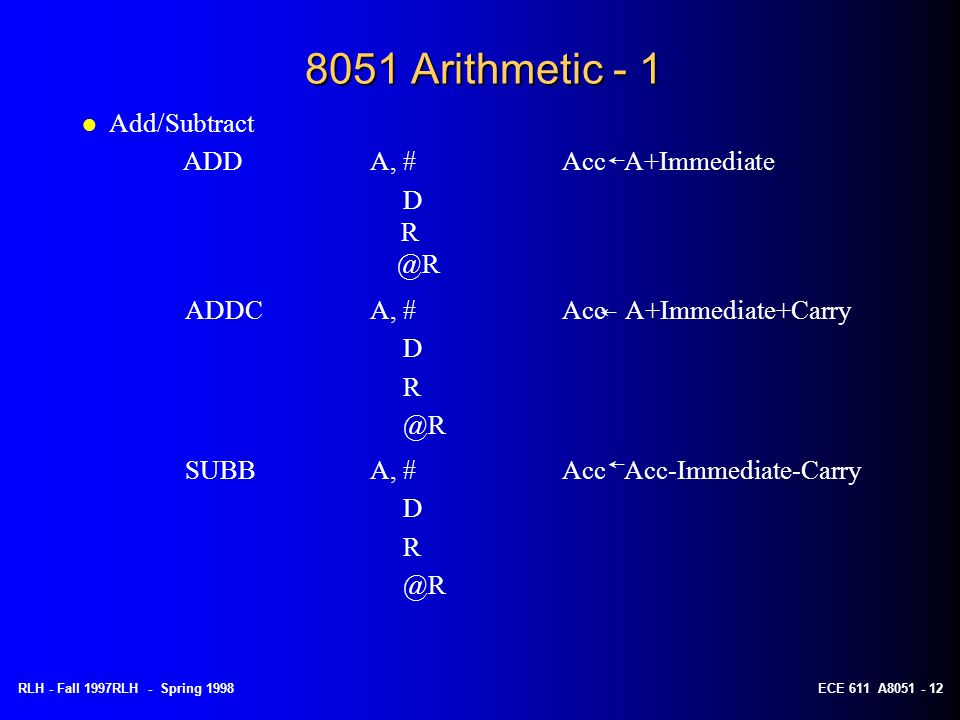 8051 Arithmetic - 1 Add/Subtract ADD A, # Acc A+Immediate D R @R