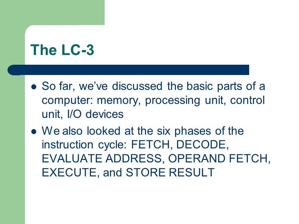 The LC-3 So far, we've discussed the basic parts of a computer: memory, processing unit, control unit, I/O devices.