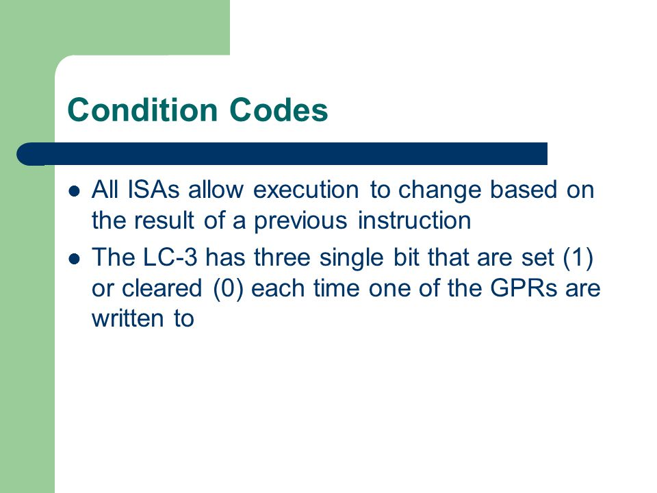 Condition Codes All ISAs allow execution to change based on the result of a previous instruction.