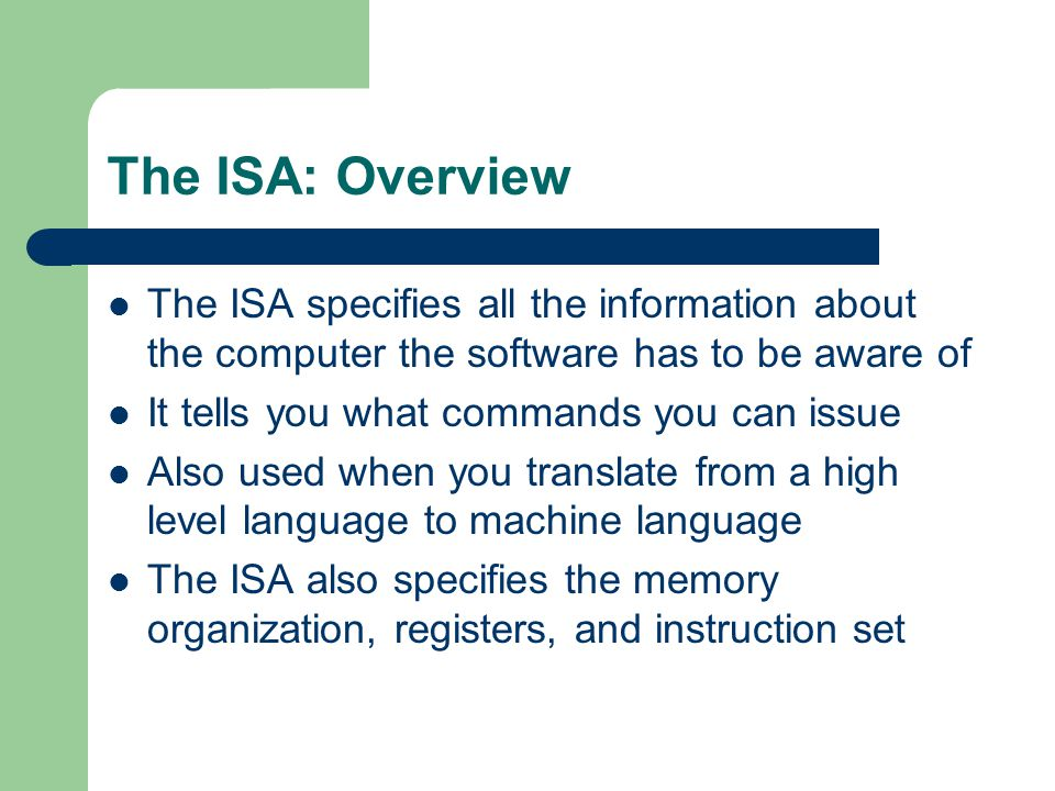 The ISA: Overview The ISA specifies all the information about the computer the software has to be aware of.