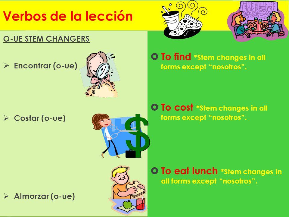 Verbos de la lección O-UE STEM CHANGERS. Encontrar (o-ue) Costar (o-ue) Almorzar (o-ue) To find *Stem changes in all forms except nosotros .