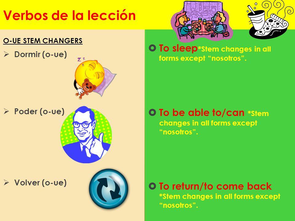 Verbos de la lección Dormir (o-ue) Poder (o-ue) Volver (o-ue) To sleep*Stem changes in all forms except nosotros .