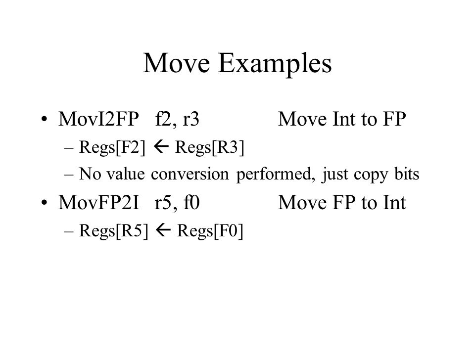 Move Examples MovI2FP f2, r3 Move Int to FP