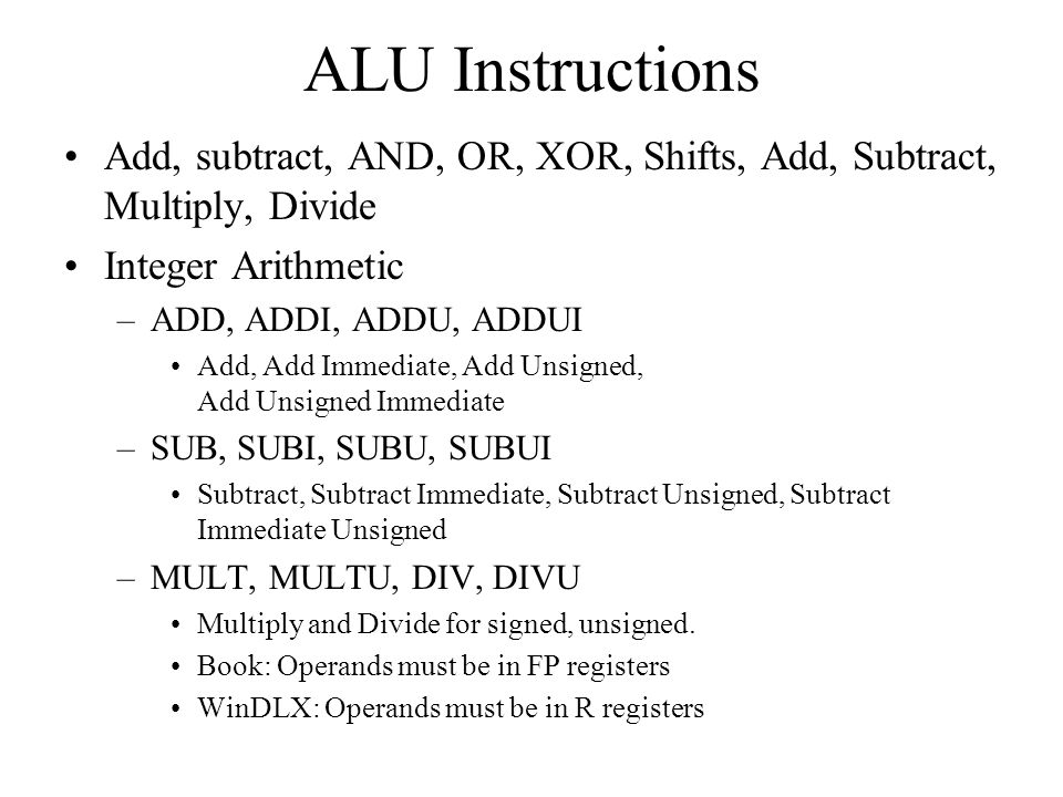 ALU Instructions Add, subtract, AND, OR, XOR, Shifts, Add, Subtract, Multiply, Divide. Integer Arithmetic.