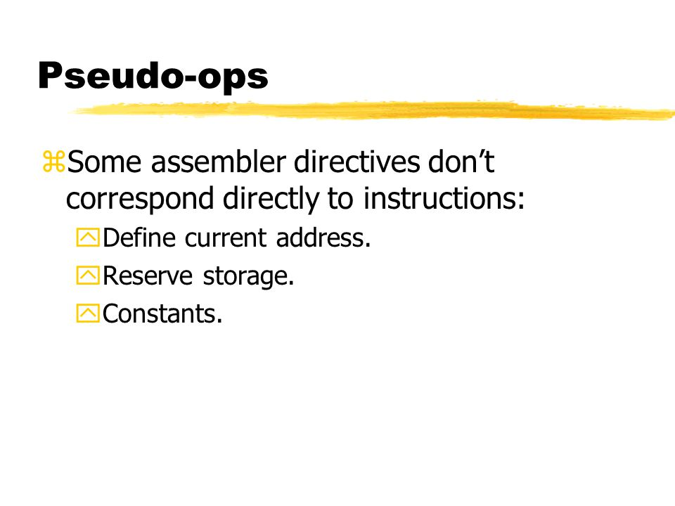 Pseudo-ops Some assembler directives don't correspond directly to instructions: Define current address.