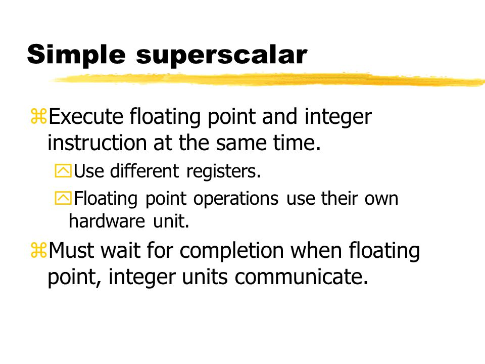 Simple superscalar Execute floating point and integer instruction at the same time. Use different registers.