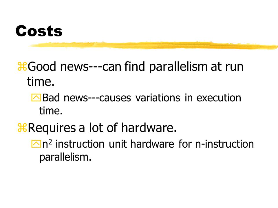 Costs Good news---can find parallelism at run time.